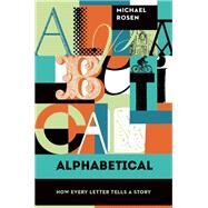 Alphabetical How Every Letter Tells a Story by Rosen, Michael, 9781619024830
