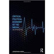 Critical Political Economy of the Media: An Introduction by Hardy; Jonathan, 9780415544832