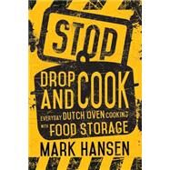 Stop, Drop, and Cook: Everyday Dutch Oven Cooking With Food Storage by Hansen, Mark, 9781462114832
