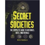 Secret Societies The Complete Guide to Histories, Rites, and Rituals by Redfern, Nick, 9781578594832
