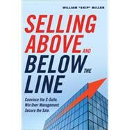 Selling Above and Below the Line: Convince the C-Suite, Win over Management, Secure the Sale by Miller, William, 9780814434833