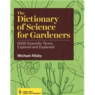 The Dictionary of Science for Gardeners: 6000 Scientific Terms Explored and Explained by Allaby, Michael, 9781604694833