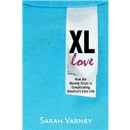 XL Love How the Obesity Crisis is Complicating America's Love Life by Varney, Sarah, 9781609614836