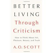 Better Living Through Criticism by Scott, A. O., 9781594204838