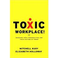 Toxic Workplace! : Managing Toxic Personalities and Their Systems of Power by Kusy, Mitchell; Holloway, Elizabeth, 9780470424841