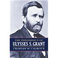 The Presidency of Ulysses S. Grant by Calhoun, Charles W., 9780700624843