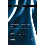 Environmental Crises in Central Asia: From steppes to seas, from deserts to glaciers by Freedman; Eric, 9781138824843