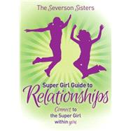 The Severson Sisters Super Girl Guide to Relationships: Connect to the Super Girl Within You