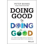 Doing Good by Doing Good: Why Creating Shared Value Is the Key to Powering Business Growth and Innovation by Baines, Peter, 9780730314844