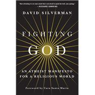 Fighting God An Atheist Manifesto for a Religious World by Silverman, David; Santa Maria, Cara, 9781250064844