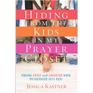 Hiding from the Kids in My Prayer Closet Finding Grace and Laughter When Motherhood Gets Real by Kastner, Jessica, 9780781414845