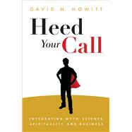 Heed Your Call Integrating Myth, Science, Spirituality, and Business by Howitt, David, 9781582704845