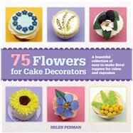 75 Flowers for Cake Decorators A Beautiful Collection of Easy-to-Make Floral Cake Toppers for Cakes and Cupcakes by Penman, Helen, 9781250044846