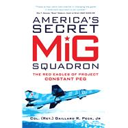 America�s Secret MiG Squadron The Red Eagles of Project CONSTANT PEG by Jr., Gaillard R. Peck, 9781472804846