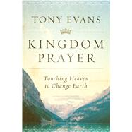 Kingdom Prayer Touching Heaven to Change Earth by Evans, Tony, 9780802414847