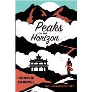 Peaks on the Horizon Two Journeys in Tibet by Carroll, Charlie, 9781619024847