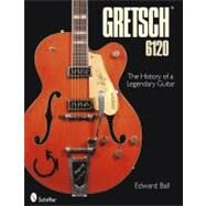 The History of the Legendary Gretsch 6120: Evolution of a Species by BALL EDWARD, 9780764334849