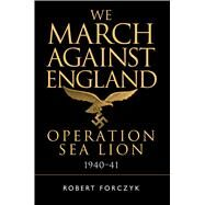 We March Against England Operation Sea Lion, 1940–41 by Forczyk, Robert, 9781472814852