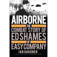 Airborne The Combat Story of Ed Shames of Easy Company by Gardner, Ian; Shames, Ed, 9781472804853