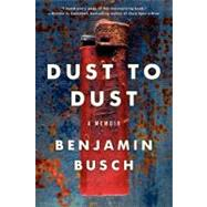 Dust to Dust : A Memoir by Busch, Benjamin, 9780062014856