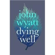 Dying Well by Wyatt, John, 9781783594856