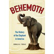 Behemoth : The History of the Elephant in America by Tobias, Ronald B., 9780062244857