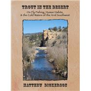 Trout in the Desert: On Fly Fishing, Human Habits, and the Cold Waters of the Arid Southwest by Dickerson, Matthew, 9781609404857