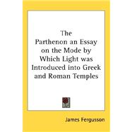The Parthenon an Essay on the Mode by Which Light Was Introduced into Greek and Roman Temples by Fergusson, James, 9780548034859