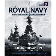 The Royal Navy 100 Years of Maritime Warfare in the Modern Age by Thompson, Julian; Snow, Dan, 9780233004860