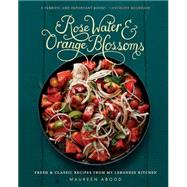 Rose Water & Orange Blossoms: Fresh and Classic Recipes from My Lebanese Kitchen by Abood, Maureen; Varney, Jason, 9780762454860
