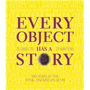 Every Object Has a Story 21 Writers, 21 Objects, and 100 Years at the ROM by Unknown, 9781770894860