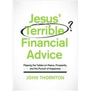 Jesus' Terrible Financial Advice Flipping the Tables on Peace, Prosperity, and the Pursuit of Happiness by Thornton, John, 9780802414861