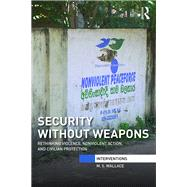 Security Without Weapons: Rethinking violence, nonviolent action, and civilian protection by Wallace; Mary S., 9781138944862