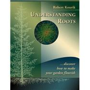 Understanding Roots: Discover How to Make Your Garden Flourish by Kourik, Robert, 9780961584863