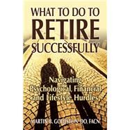 What to Do to Retire Successfully Navigating Psychological, Financial and Lifestyle Hurdles by Goldstein, Martin B., 9780882824864