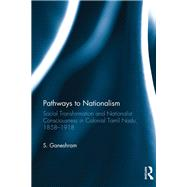 Pathways to Nationalism: Social Transformation and Nationalist Consciousness in Colonial Tamil Nadu, 1858û1918 by Langham; Rob, 9781138234864