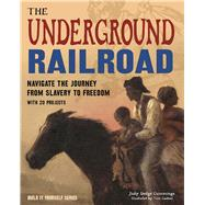 The Underground Railroad Navigate the Journey from Slavery to Freedom by Dodge Cummings, Judy; Casteel, Tom, 9781619304864