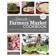 Minnesota Farmers Market Cookbook: A Guide To Selecting And Preparing The Best Local Produce With Seasonal Recipes From Chefs And Farmers