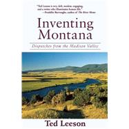 Inventing Montana: Dispatches from the Madison Valley by Leeson, Ted, 9781632204868