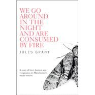 We Go Around in the Night and Are Consumed by Fire by Grant, Jules, 9781908434869