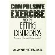 Compulsive Exercise And The Eating Disorders: Toward An Integrated Theory Of Activity by Yates,Alayne, 9781138004870