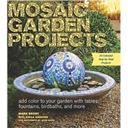 Mosaic Garden Projects: Add Color to Your Garden With Tables, Fountains, Birdbaths, and More by Brody, Mark; Ashdown, Sheila (CON); Myers, Justin, 9781604694871