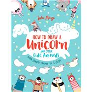 How to Draw a Unicorn and Other Cute Animals with Simple Shapes in 5 Steps by Mayo, Lulu, 9781449494872