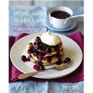 Pancakes, Crepes, Waffles & French Toast by Miles, Hannah; Painter, Steve, 9781849754873
