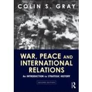 War, Peace and International Relations: An Introduction to Strategic History by Gray; Colin S., 9780415594875