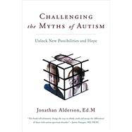 Challenging the Myths of Autism: Unlock New Possibilities and Hope by Alderson, Jonathan, 9780062294876