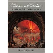 Divas and Scholars : Performing Italian Opera by Gossett, Philip, 9780226304878