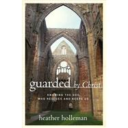 Guarded by Christ Knowing the God Who Rescues and Keeps Us by Holleman, Heather, 9780802414878