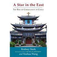 A Star in the East: The Rise of Christianity in China by Stark, Rodney; Wang, Xiuhua, 9781599474878