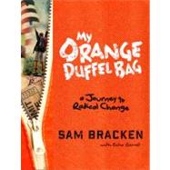 My Orange Duffel Bag: A Journey to Radical Change by Bracken, Sam; Garrett, Echo (CON), 9780307984883